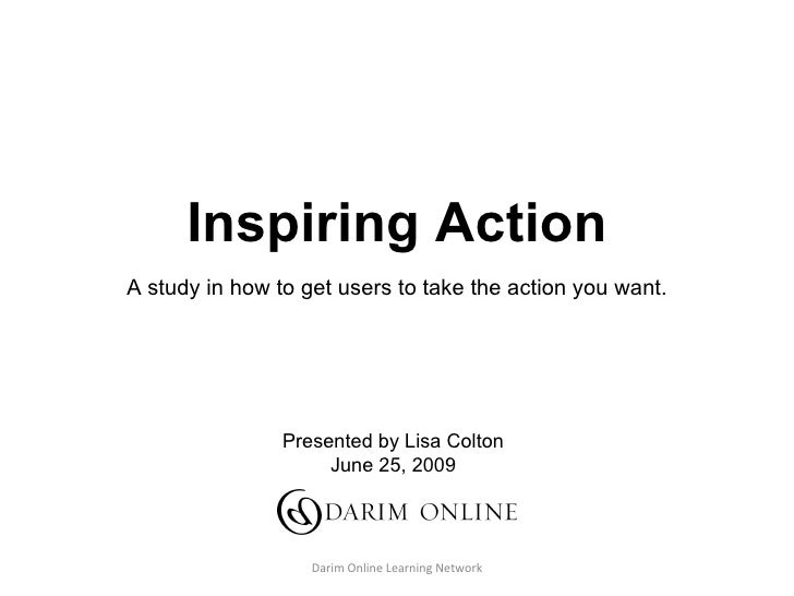 Inspiring Action A study in how to get users to take the action you want. Presented by Lisa Colton June 25, 2009
