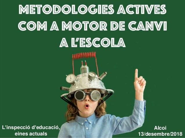 Metodologies actives com a Motor de canvi a l'escola L'inspecció d'educació, eines actuals Alcoi 13/desembre/2018