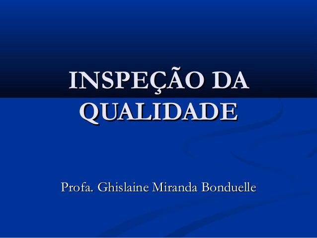 INSPEÇÃO DAINSPEÇÃO DA QUALIDADEQUALIDADE Profa. Ghislaine Miranda BonduelleProfa. Ghislaine Miranda Bonduelle