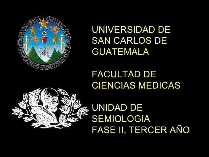 UNIVERSIDAD DE SAN CARLOS DE GUATEMALA FACULTAD DE CIENCIAS MEDICAS UNIDAD DE SEMIOLOGIA FASE II, TERCER AÑO
