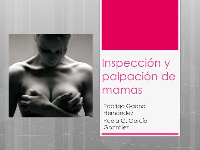 Inspección y palpación de mamas Rodrigo Gaona Hernández Paola G. García González