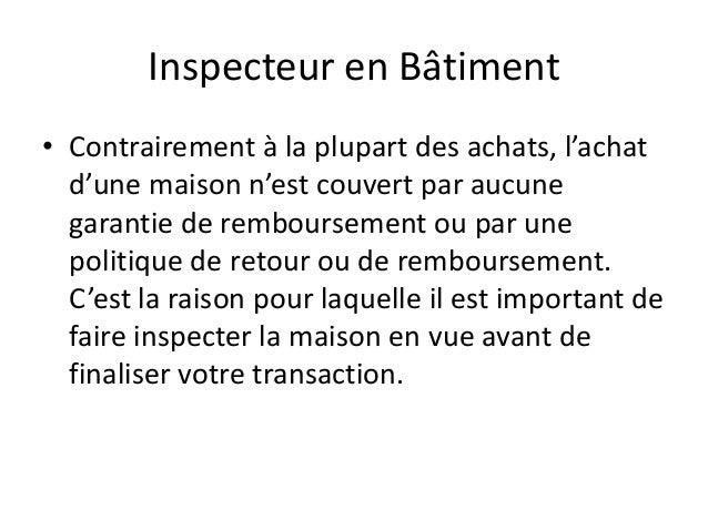 Inspecteur en Bâtiment• Contrairement à la plupart des achats, l'achat  d'une maison n'est couvert par aucune  garantie de...