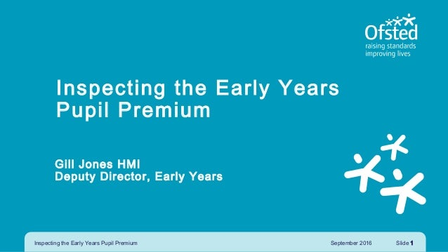 Inspecting the Early Years Pupil Premium Gill Jones HMI Deputy Director, Early Years September 2016Inspecting the Early Ye...