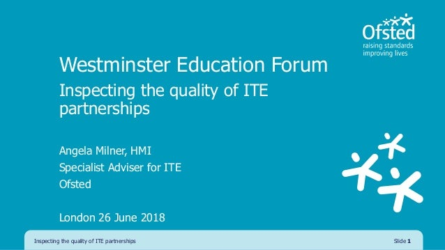 Westminster Education Forum Inspecting the quality of ITE partnerships Angela Milner, HMI Specialist Adviser for ITE Ofste...