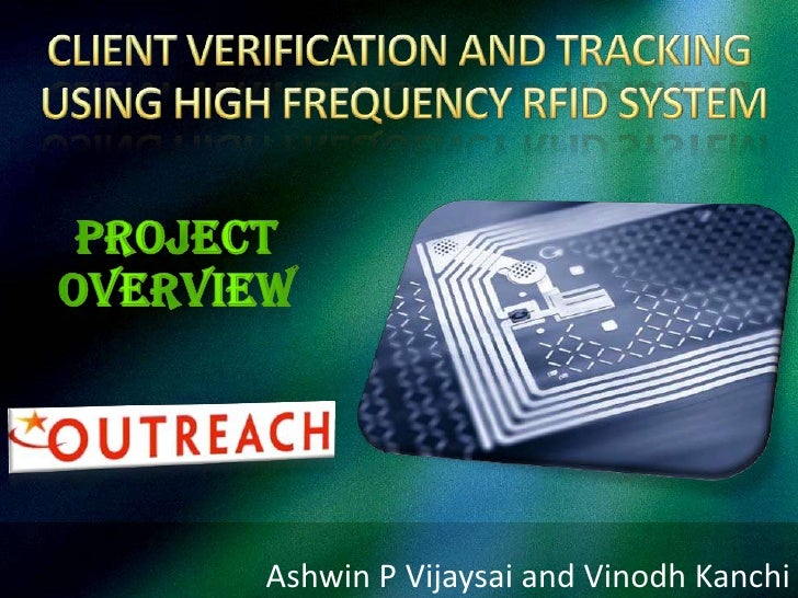 CLIENT VERIFICATION AND TRACKING USING HIGH FREQUENCY RFID SYSTEM<br />Project Overview<br />Ashwin P Vijaysai and VinodhK...