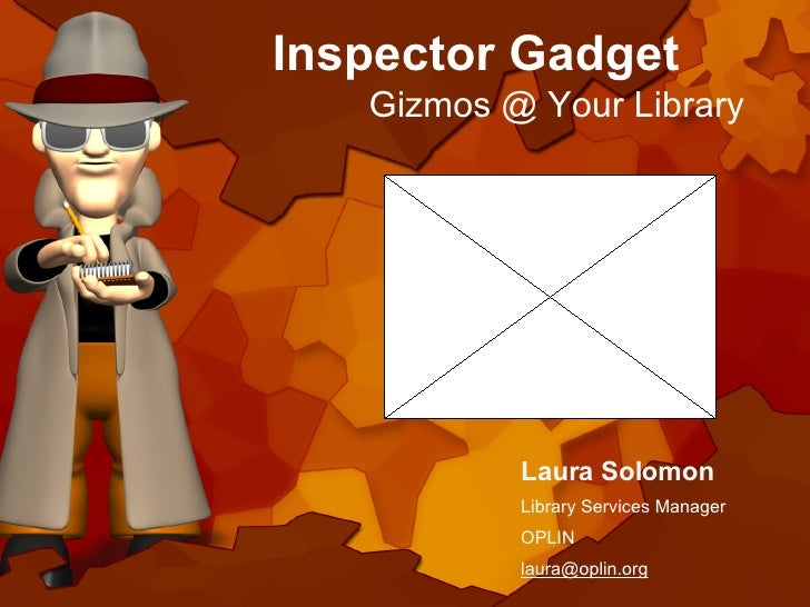 Inspector Gadget Gizmos @ Your Library Laura Solomon Library Services Manager OPLIN [email_address]