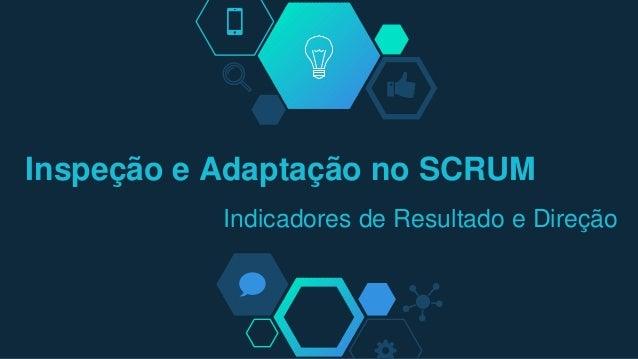 Inspeção e Adaptação no SCRUM Indicadores de Resultado e Direção