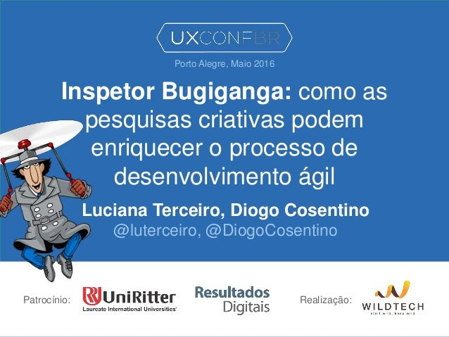 Inspetor Bugiganga: como as pesquisas criativas podem enriquecer o processo de desenvolvimento ágil Luciana Terceiro, Diog...