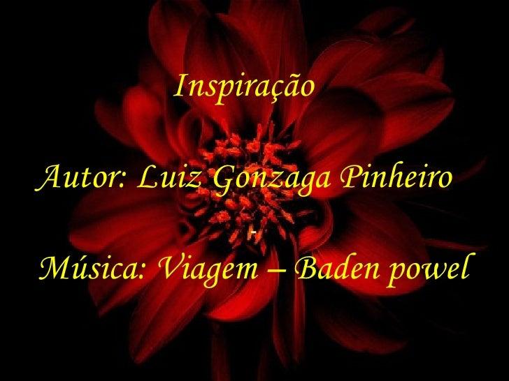 <ul><li>- </li></ul>Inspiração Autor: Luiz Gonzaga Pinheiro Música: Viagem – Baden powel