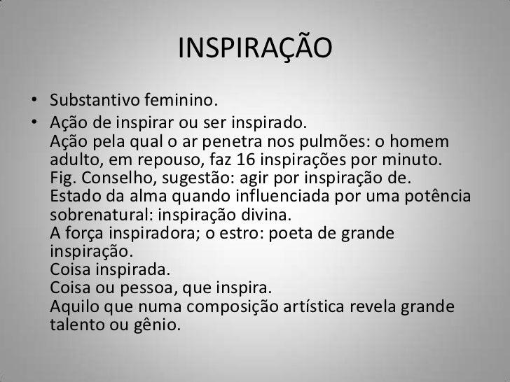 INSPIRAÇÃO• Substantivo feminino.• Ação de inspirar ou ser inspirado.  Ação pela qual o ar penetra nos pulmões: o homem  a...