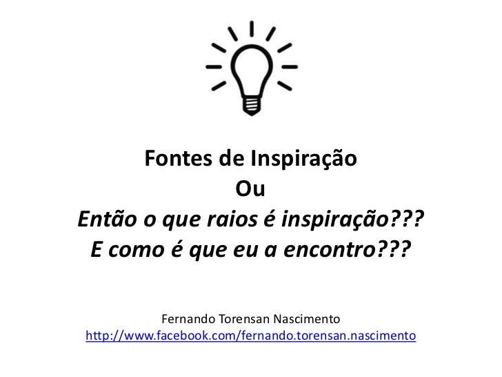Fontes de Inspiração               OuEntão o que raios é inspiração??? E como é que eu a encontro???            Fernando T...