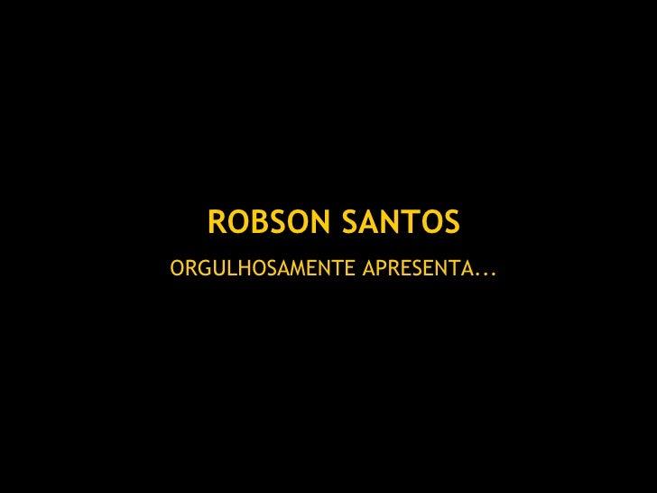 ROBSON SANTOS ORGULHOSAMENTE APRESENTA...
