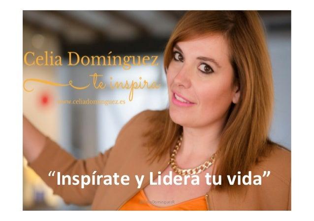 """""""Inspírate  y  Lidera  tu  vida""""   @CeliaDominguezR"""