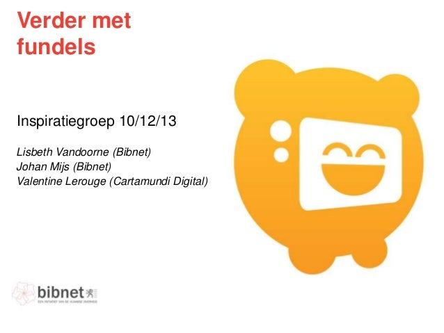Verder met fundels  Inspiratiegroep 10/12/13 Lisbeth Vandoorne (Bibnet) Johan Mijs (Bibnet) Valentine Lerouge (Cartamundi ...