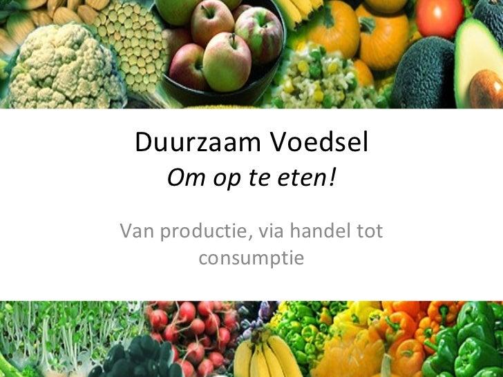 Duurzaam Voedsel Om op te eten! Van productie, via handel tot consumptie