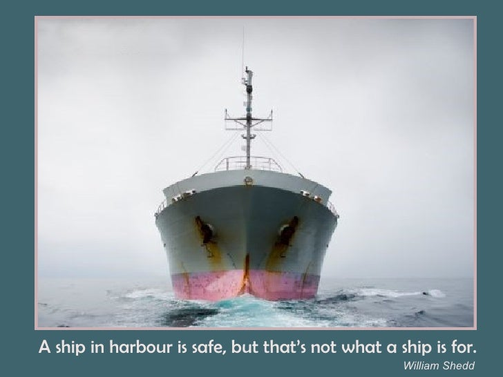 William Shedd A ship in harbour is safe, but that's not what a ship is for.