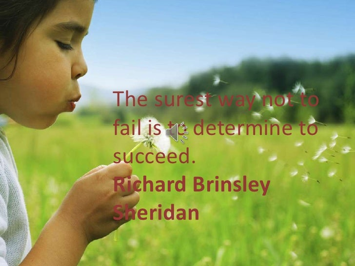 The surest way not tofail is to determine tosucceed.Richard BrinsleySheridan