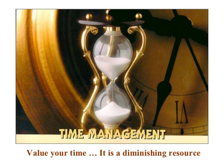 Value your time … It is a diminishing resource