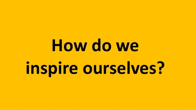 How do we inspire ourselves?
