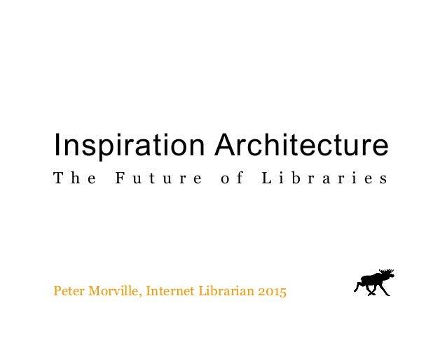 Inspiration Architecture T h e F u t u r e o f L i b r a r i e s Peter Morville, Internet Librarian 2015