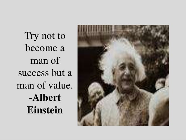 Try not to  become a   man ofsuccess but aman of value.   -Albert  Einstein