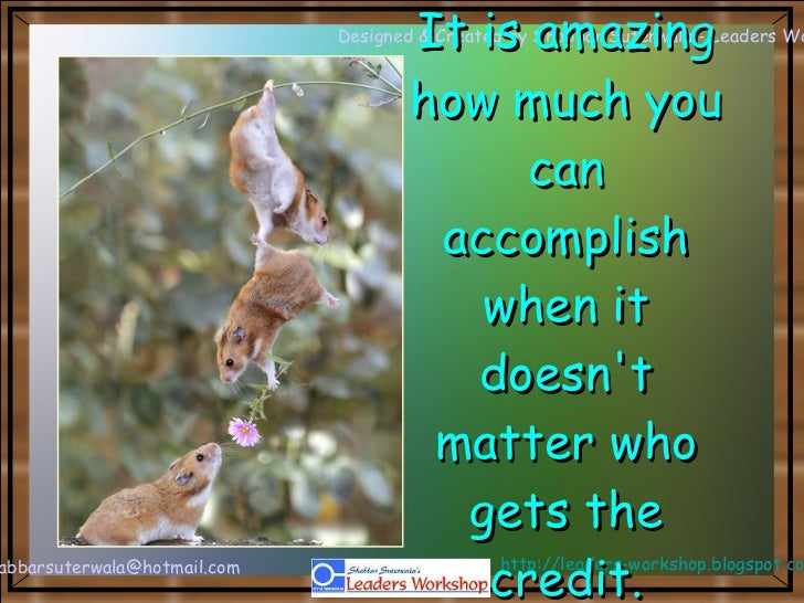 It is amazing how much you can accomplish when it doesn't matter who gets the credit.