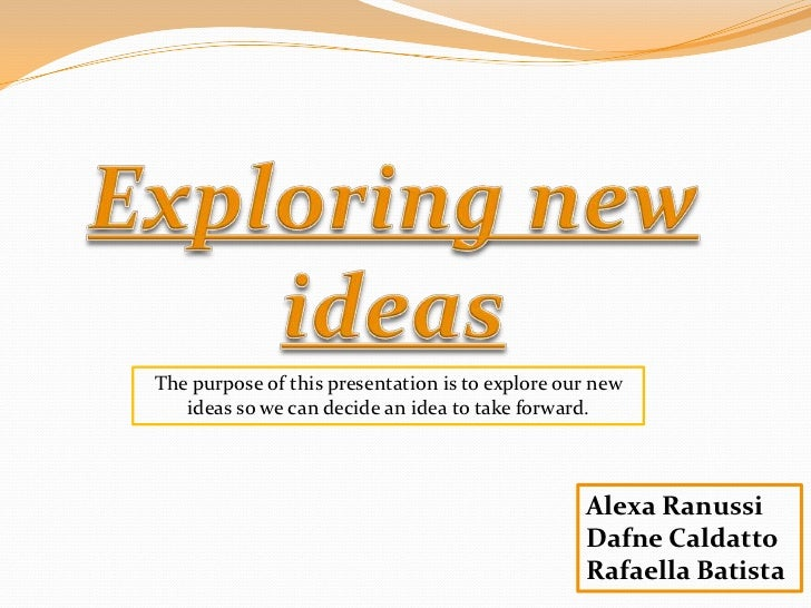 The purpose of this presentation is to explore our new   ideas so we can decide an idea to take forward.                  ...