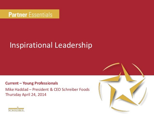 Current – Young Professionals Mike Haddad – President & CEO Schreiber Foods Thursday April 24, 2014 Inspirational Leadersh...