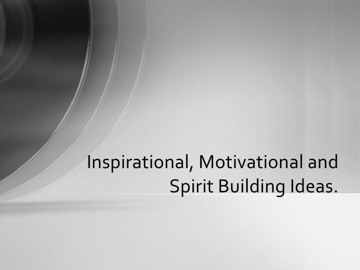 Inspirational, Motivational and Spirit Building Ideas.