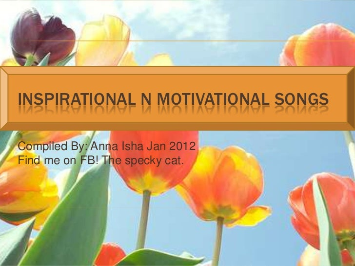 INSPIRATIONAL N MOTIVATIONAL SONGSCompiled By: Anna Isha Jan 2012Find me on FB! The specky cat.