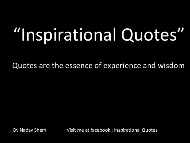 "Quotes are the essence of experience and wisdom ""Inspirational Quotes"" By Nadav Shem Visit me at facebook : Inspirational ..."