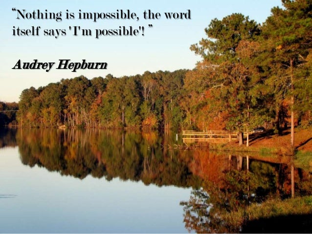 """Nothing is impossible, the word itself says 'I'm possible'! "" Audrey Hepburn"