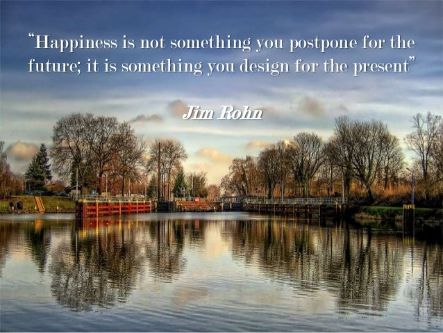 """""""Happiness is not something you postpone for the future; it is something you design for the present"""" Jim Rohn"""