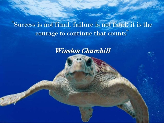 """""""Success is not final, failure is not fatal: it is the courage to continue that counts"""" Winston Churchill"""