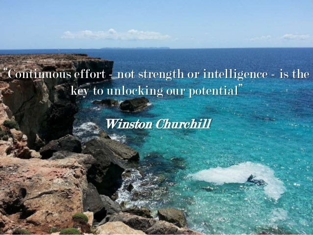 """Continuous effort - not strength or intelligence - is the key to unlocking our potential"" Winston Churchill"