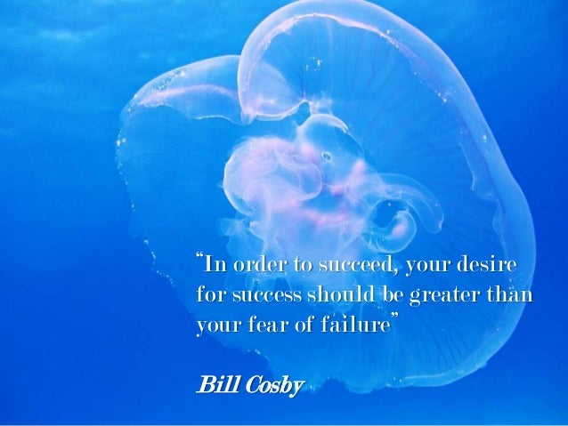 """""""In order to succeed, your desire for success should be greater than your fear of failure"""" Bill Cosby"""