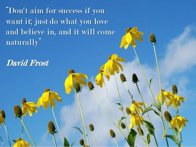 """""""Don't aim for success if you want it; just do what you love and believe in, and it will come naturally"""" David Frost"""