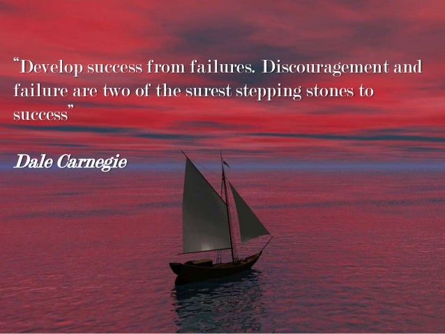 """""""Develop success from failures. Discouragement and failure are two of the surest stepping stones to success"""" Dale Carnegie"""