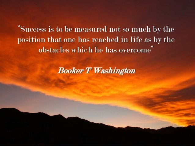 """""""Success is to be measured not so much by the position that one has reached in life as by the obstacles which he has overc..."""