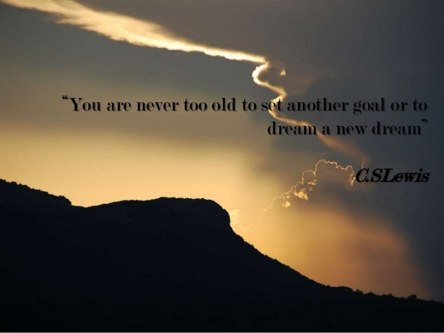 """""""You are never too old to set another goal or to dream a new dream"""" C.SLewis"""