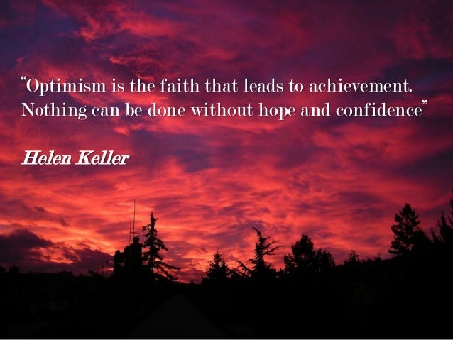 """""""Optimism is the faith that leads to achievement. Nothing can be done without hope and confidence"""" Helen Keller"""