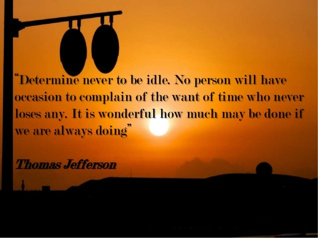 """""""Determine never to be idle. No person will have occasion to complain of the want of time who never loses any. It is wonde..."""