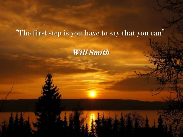 """The first step is you have to say that you can"" Will Smith"