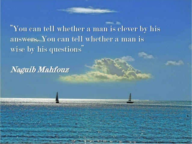 """""""You can tell whether a man is clever by his answers. You can tell whether a man is wise by his questions"""" Naguib Mahfouz"""