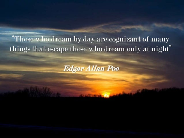 """Those who dream by day are cognizant of many things that escape those who dream only at night"" Edgar Allan Poe"