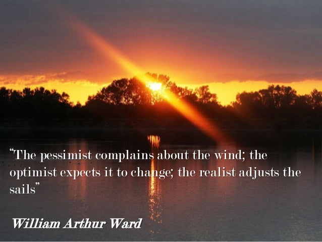 """""""The pessimist complains about the wind; the optimist expects it to change; the realist adjusts the sails"""" William Arthur ..."""