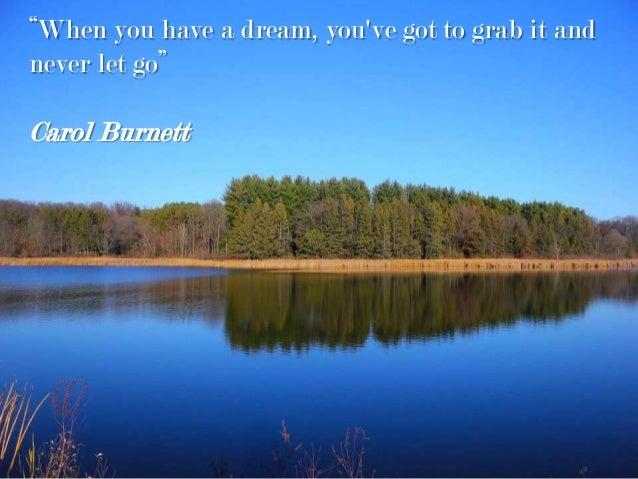 """When you have a dream, you've got to grab it and never let go"" Carol Burnett"