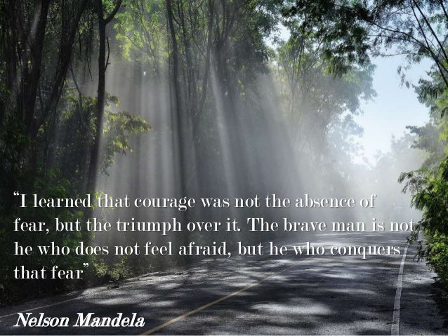 """""""I learned that courage was not the absence of fear, but the triumph over it. The brave man is not he who does not feel af..."""