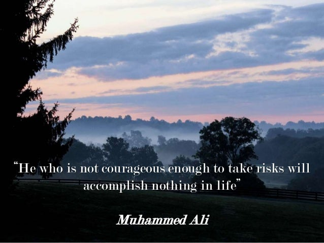 """""""He who is not courageous enough to take risks will accomplish nothing in life"""" Muhammed Ali"""