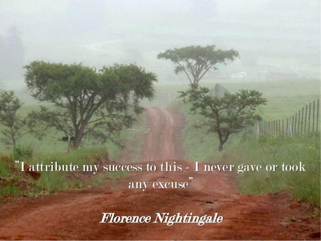 """""""I attribute my success to this - I never gave or took any excuse"""" Florence Nightingale"""